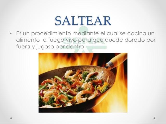 SALTEAR• Es un procedimiento mediante el cual se cocina unalimento a fuego vivo para que quede dorado porfuera y jugoso...