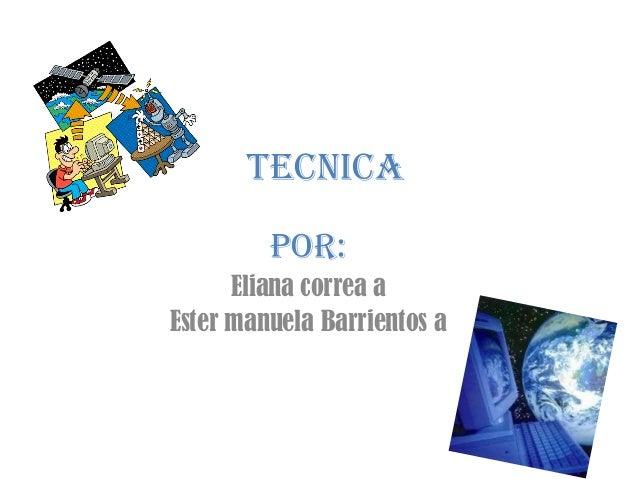 TECNICA         POR:      Eliana correa aEster manuela Barrientos a
