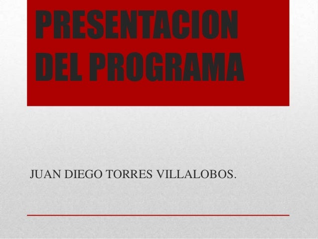 PRESENTACION DEL PROGRAMA JUAN DIEGO TORRES VILLALOBOS.