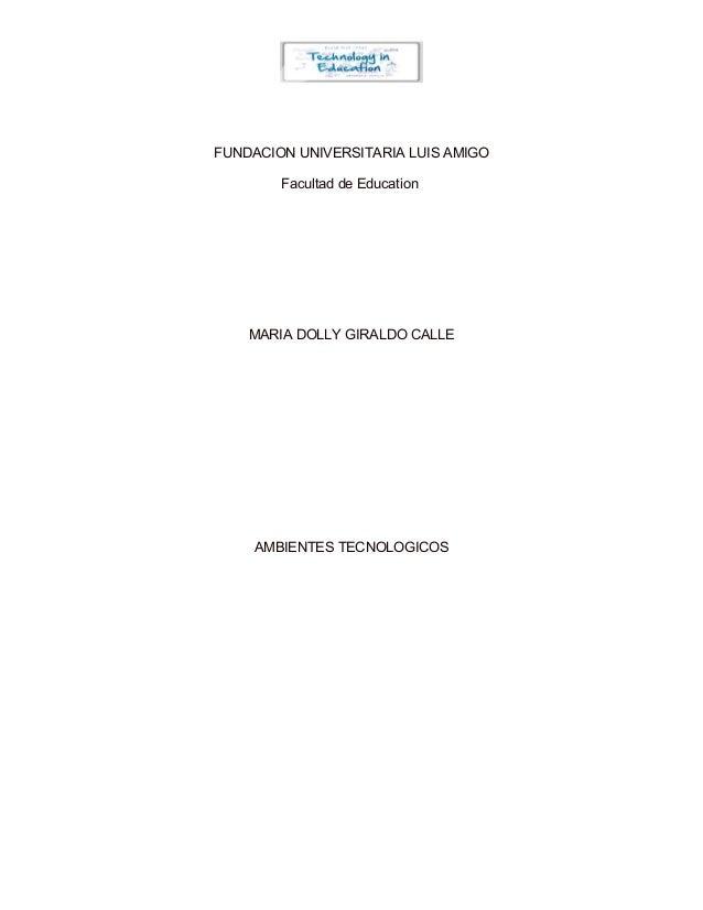 FUNDACION UNIVERSITARIA LUIS AMIGO Facultad de Education  MARIA DOLLY GIRALDO CALLE  AMBIENTES TECNOLOGICOS