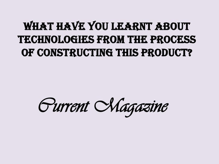 What have you learnt about technologies from the process of constructing this product?<br />Current Magazine<br />