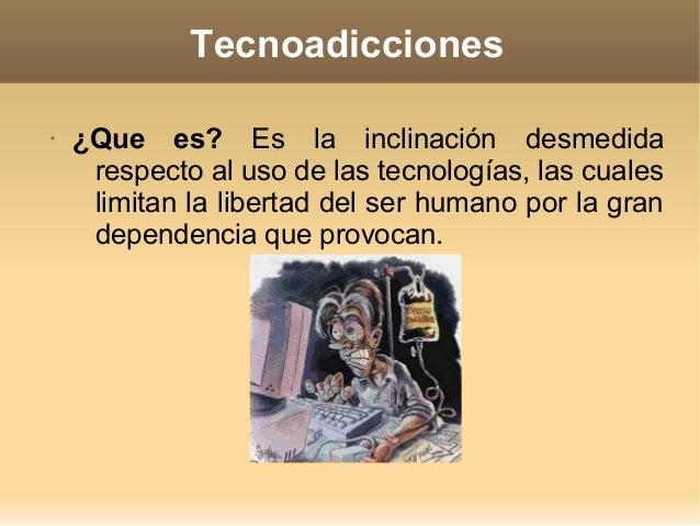 Tecnoadicciones • ¿Que es? Es la inclinación desmedida respecto al uso de las tecnologías, las cuales limitan la libertad ...
