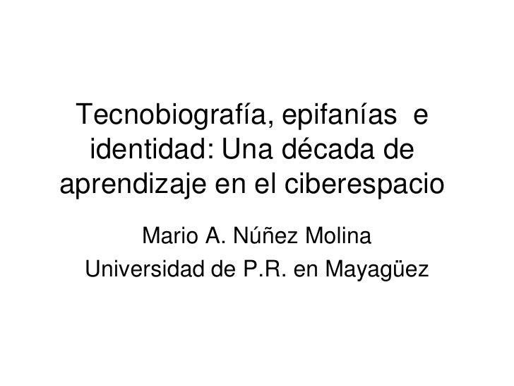 Tecnobiografía, epifanías e   identidad: Una década de aprendizaje en el ciberespacio       Mario A. Núñez Molina  Univers...
