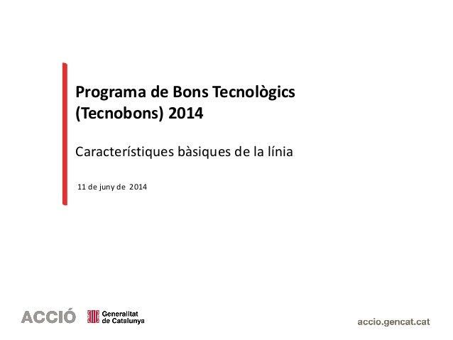 Programa de Bons Tecnològics (Tecnobons) 2014 Característiques bàsiques de la línia 11 de juny de 2014