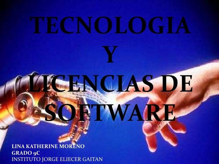 TECNOLOGIA  <br />Y<br />LICENCIAS DE SOFTWARE<br />LINA KATHERINE MORENO<br />GRADO 9C<br />INSTITUTO JORGE ELIECER GAITA...