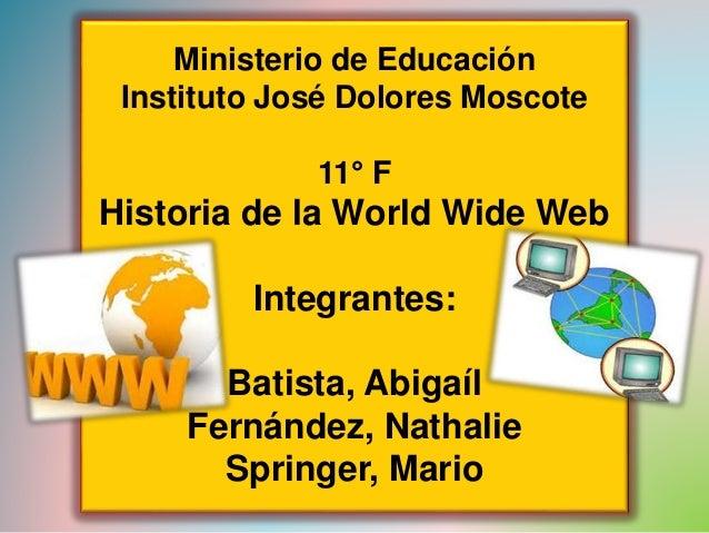 Ministerio de Educación  Instituto José Dolores Moscote  11° F  Historia de la World Wide Web  Integrantes:  Batista, Abig...