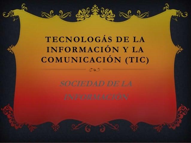 TECNOLOGÁS DE LA INFORMACIÓN Y LA COMUNICACIÓN (TIC)  SOCIEDAD DE LA INFORMACIÓN
