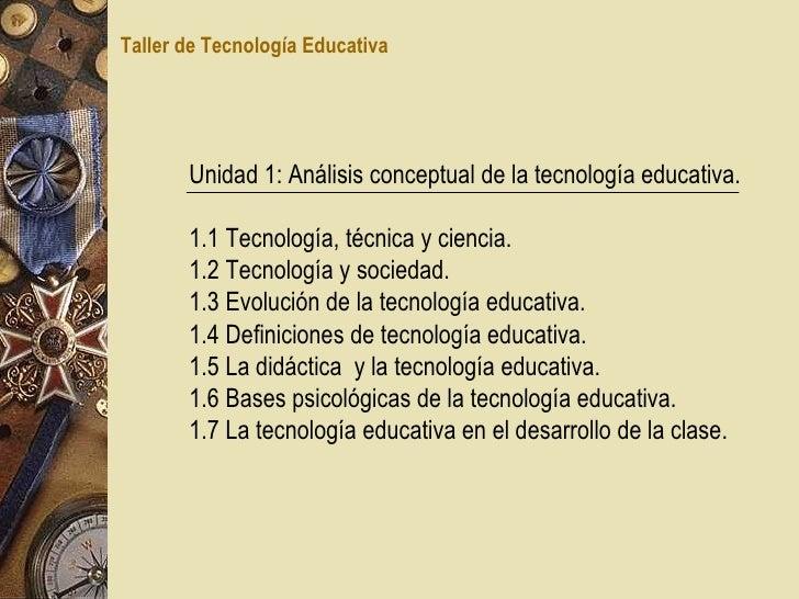 Unidad 1: Análisis conceptual de la tecnología educativa. 1.1 Tecnología, técnica y ciencia. 1.2 Tecnología y sociedad. 1....