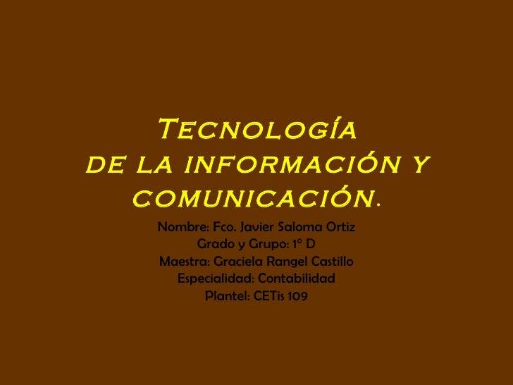 Tecnología de la información y comunicación . Nombre: Fco. Javier Saloma Ortiz Grado y Grupo: 1° D Maestra: Graciela Range...