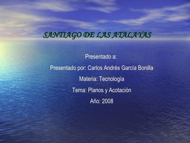 SANTIAGO DE LAS ATALAYAS Presentado a:  Presentado por: Carlos Andrés García Bonilla Materia: Tecnología Tema: Planos y Ac...