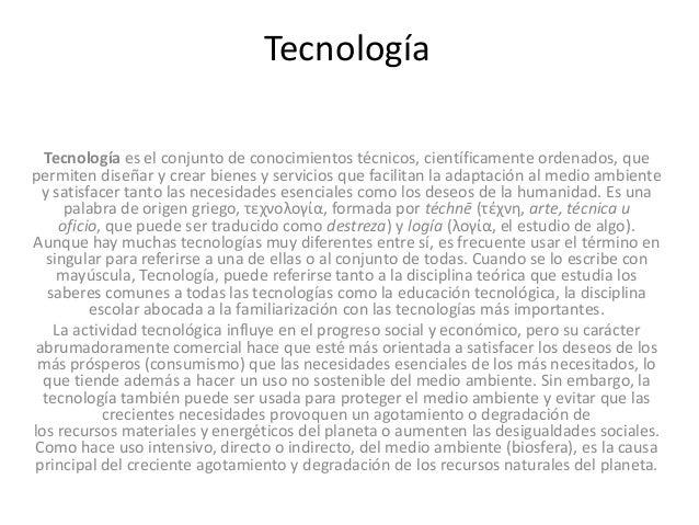 Tecnología Tecnología es el conjunto de conocimientos técnicos, científicamente ordenados, que permiten diseñar y crear bi...