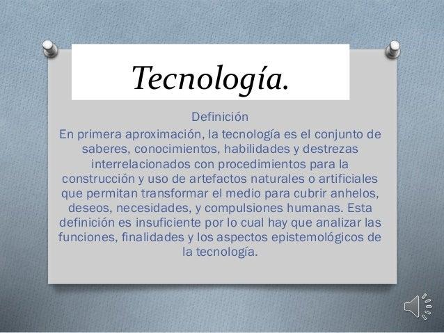 Tecnología. Definición En primera aproximación, la tecnología es el conjunto de saberes, conocimientos, habilidades y dest...