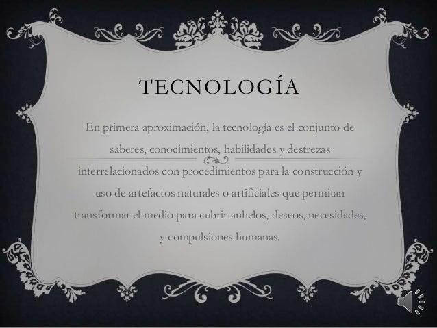 TECNOLOGÍA En primera aproximación, la tecnología es el conjunto de saberes, conocimientos, habilidades y destrezas interr...