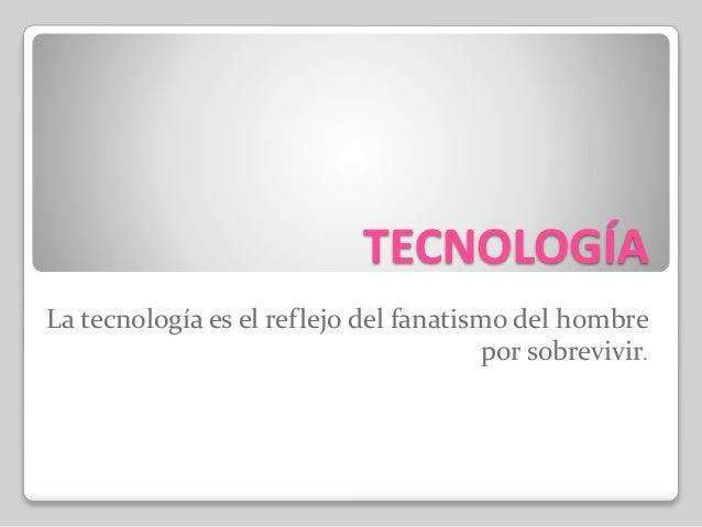 TECNOLOGÍA La tecnología es el reflejo del fanatismo del hombre por sobrevivir.