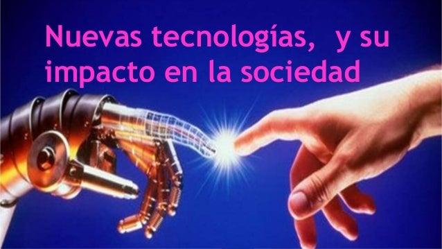 Nuevas tecnologías, y su  impacto en la sociedad