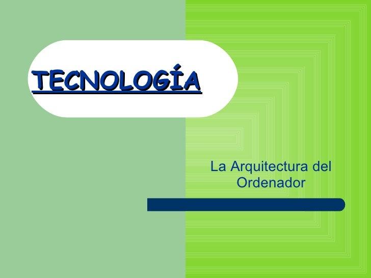 TECNOLOGÍA La Arquitectura del Ordenador