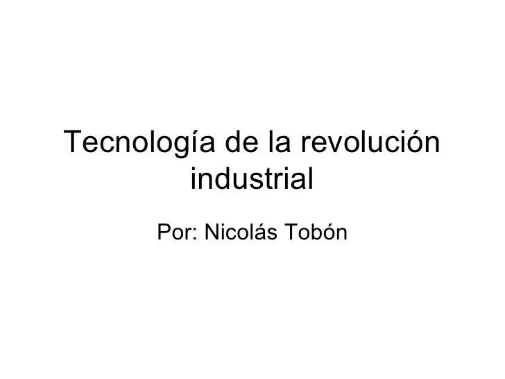 Tecnología de la revolución industrial Por: Nicolás Tobón