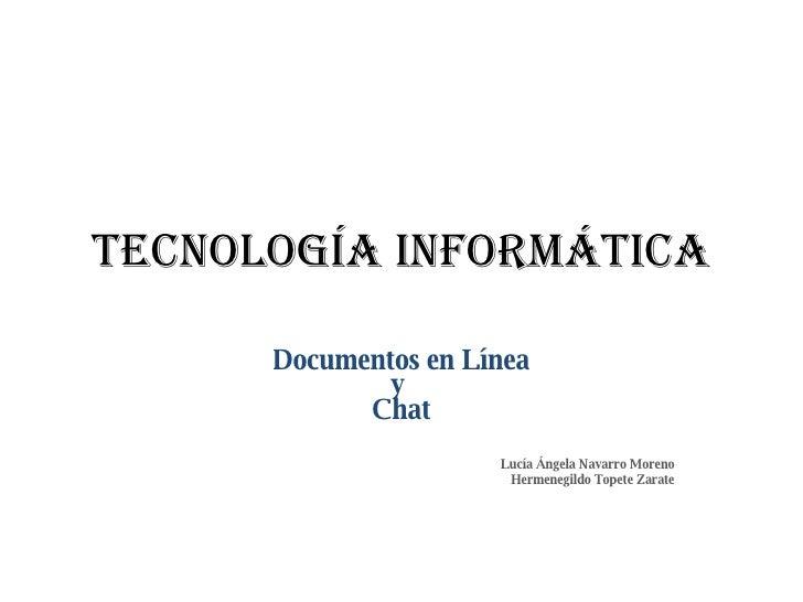 Tecnología Informática Documentos en Línea y  Chat Lucía Ángela Navarro Moreno Hermenegildo Topete Zarate