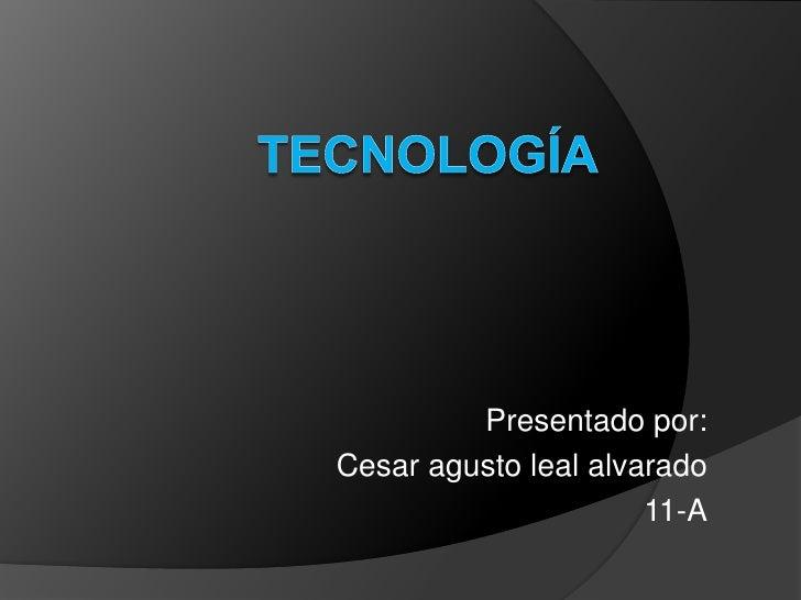 tecnología<br />Presentado por:<br />Cesar agusto leal alvarado<br />11-A<br />