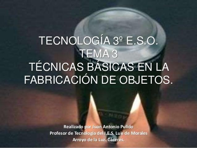 TECNOLOGÍA 3º E.S.O. TEMA 3 TÉCNICAS BÁSICAS EN LA FABRICACIÓN DE OBJETOS. Realizado por Juan Antonio Pulido Profesor de T...
