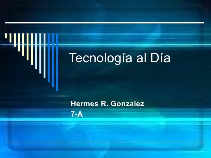 Tecnología al Día Hermes R. Gonzalez 7-A