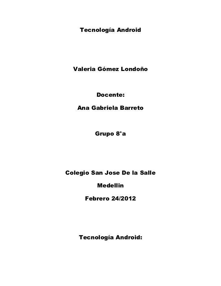 Tecnología Android  Valeria Gómez Londoño         Docente:   Ana Gabriela Barreto         Grupo 8°aColegio San Jose De la ...