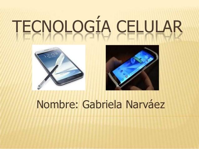 TECNOLOGÍA CELULAR  Nombre: Gabriela Narváez