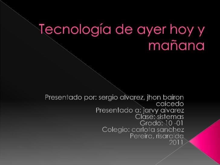 Tecnología de ayer hoy y mañana<br />Presentado por: sergioalvarez, jhonbaironcaicedo<br />Presentado a: jarvy alvarez<br ...