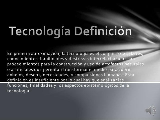 En primera aproximación, la tecnología es el conjunto de saberes, conocimientos, habilidades y destrezas interrelacionados...