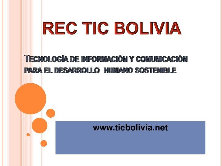 Tecnología de información y comunicación para el desarrollo  humano sostenible<br />www.ticbolivia.net<br />REC TIC BOLIVI...