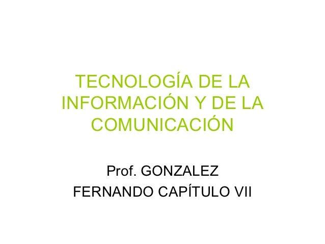 TECNOLOGÍA DE LAINFORMACIÓN Y DE LA   COMUNICACIÓN    Prof. GONZALEZ FERNANDO CAPÍTULO VII