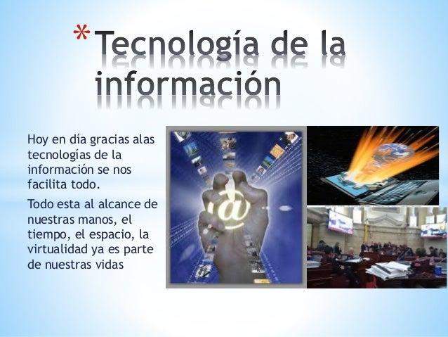 Hoy en día gracias alas tecnologías de la información se nos facilita todo. Todo esta al alcance de nuestras manos, el tie...