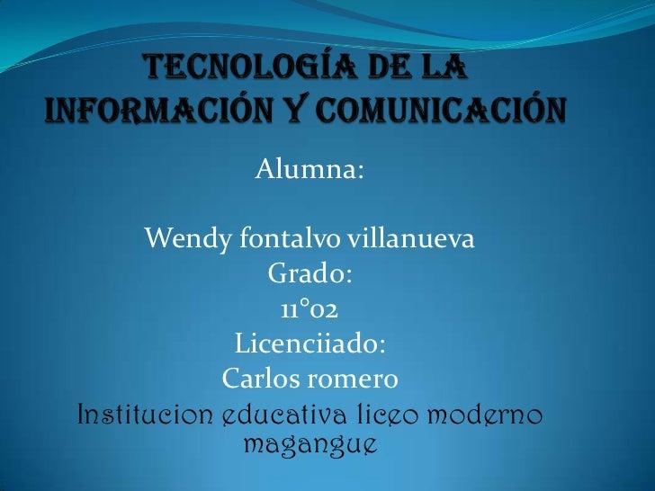 Tecnología de la información y comunicación <br />Alumna:<br />Wendy fontalvo villanueva<br />Grado:<br />11°02<br />Licen...