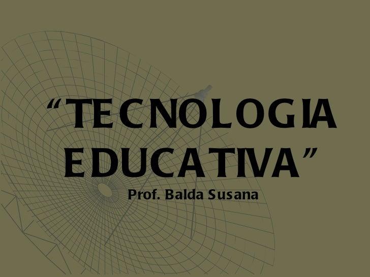 """ TECNOLOGIA EDUCATIVA"" Prof. Balda Susana"