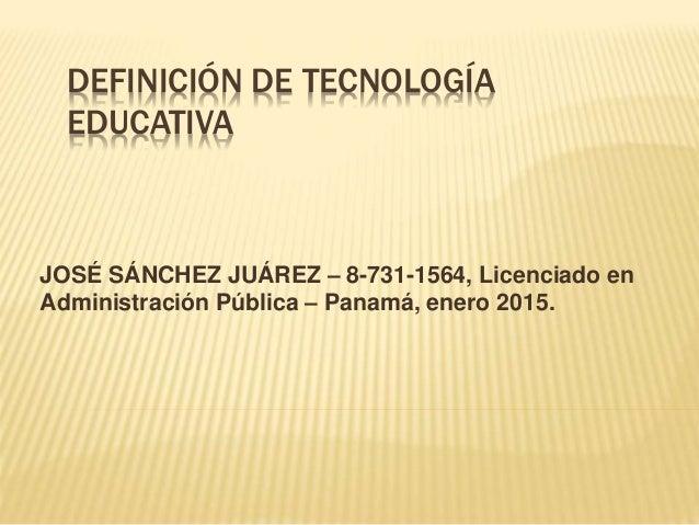DEFINICIÓN DE TECNOLOGÍA EDUCATIVA JOSÉ SÁNCHEZ JUÁREZ – 8-731-1564, Licenciado en Administración Pública – Panamá, enero ...