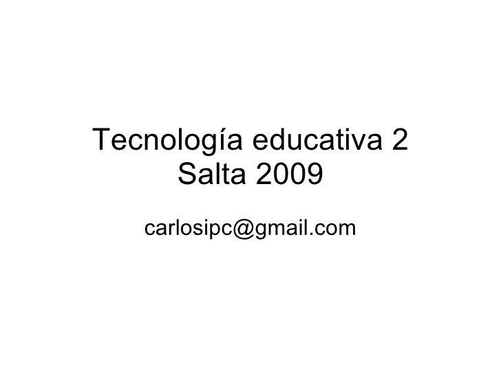 Tecnología educativa 2      Salta 2009    carlosipc@gmail.com