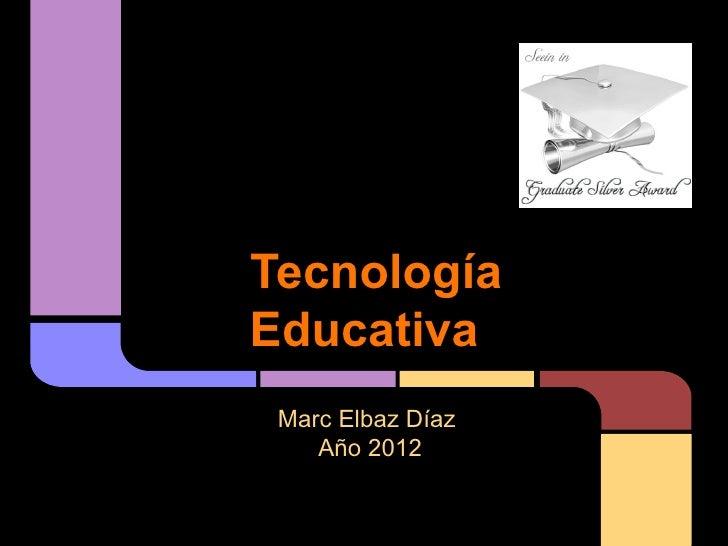 TecnologíaEducativa Marc Elbaz Díaz    Año 2012