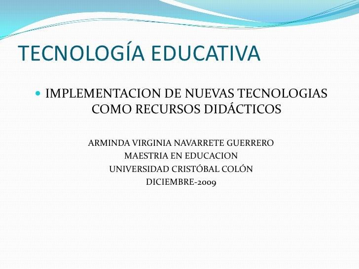 TECNOLOGÍA EDUCATIVA<br />IMPLEMENTACION DE NUEVAS TECNOLOGIAS COMO RECURSOS DIDÁCTICOS<br />ARMINDA VIRGINIA NAVARRETE GU...