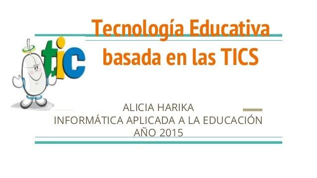 Tecnología Educativa basada en las TICS ALICIA HARIKA INFORMÁTICA APLICADA A LA EDUCACIÓN AÑO 2015