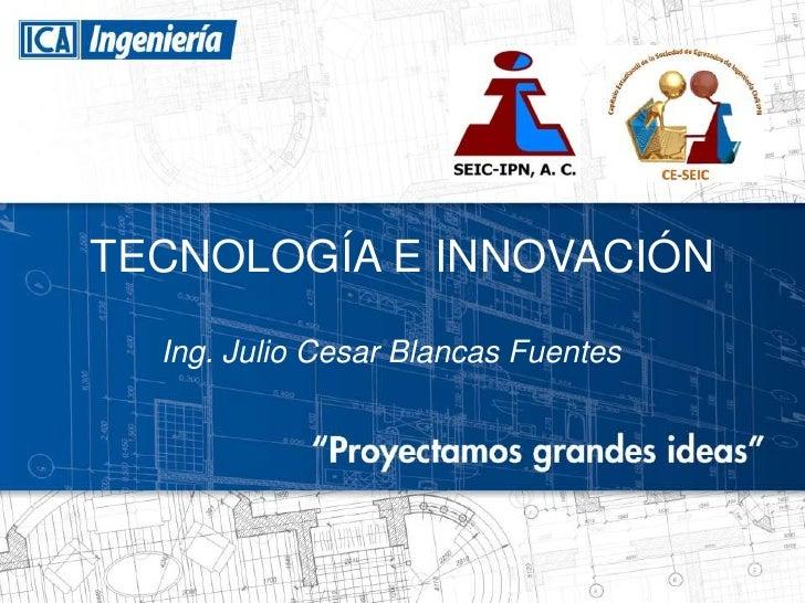 TECNOLOGÍA E INNOVACIÓN  Ing. Julio Cesar Blancas Fuentes