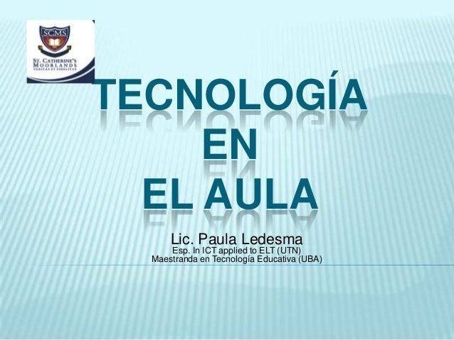 TECNOLOGÍA EN EL AULA Lic. Paula Ledesma Esp. In ICT applied to ELT (UTN) Maestranda en Tecnología Educativa (UBA)