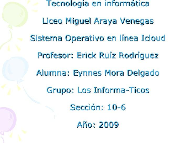 Tecnología en informática Liceo Miguel Araya Venegas Sistema Operativo en línea Icloud Profesor: Erick Ruíz Rodríguez Alum...