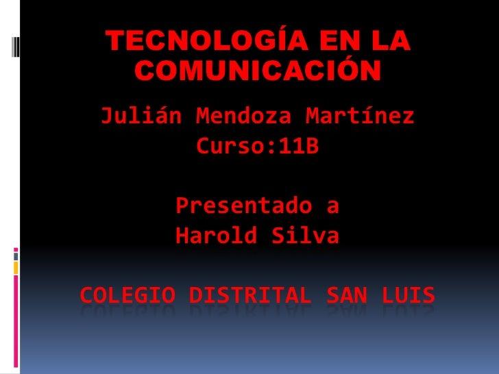 TECNOLOGÍA EN LA  COMUNICACIÓN Julián Mendoza Martínez        Curso:11B      Presentado a      Harold SilvaCOLEGIO DISTRIT...