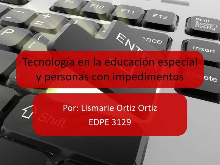 Tecnología en la educación especial   y personas con impedimentos        Por: Lismarie Ortiz Ortiz               EDPE 3129
