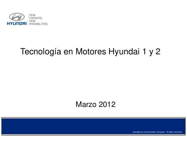 Tecnología en Motores Hyundai 1 y 2  Marzo 2012  Copyright by Hyundai Motor Company. All rights reserved.