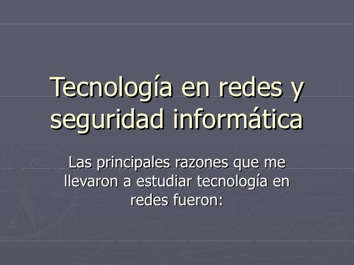 Tecnología en redes y seguridad informática Las principales razones que me llevaron a estudiar tecnología en redes fueron: