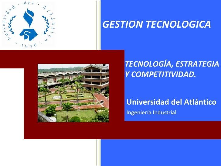 Universidad del Atlántico Ingeniería Industrial GESTION TECNOLOGICA TECNOLOGÍA, ESTRATEGIA Y COMPETITIVIDAD.