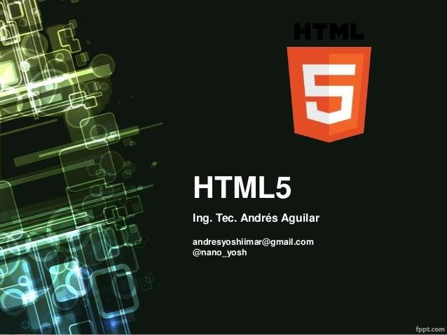 HTML5Ing. Tec. Andrés Aguilarandresyoshiimar@gmail.com@nano_yosh