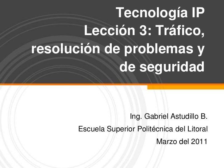 Tecnología IPLección 3: Tráfico, resolución de problemas y de seguridad  <br />Ing. Gabriel Astudillo B.<br />Escuela Supe...
