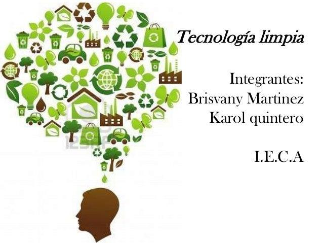 Tecnología limpia Integrantes: Brisvany Martinez Karol quintero  I.E.C.A